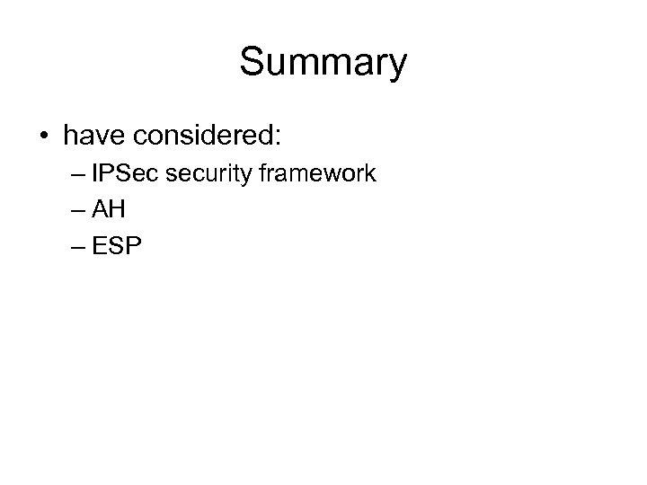 Summary • have considered: – IPSec security framework – AH – ESP