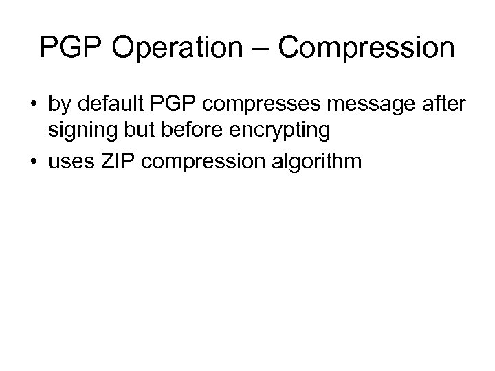 PGP Operation – Compression • by default PGP compresses message after signing but before