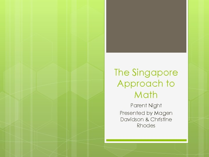 The Singapore Approach to Math Parent Night Presented by Magen Davidson & Christine Rhodes