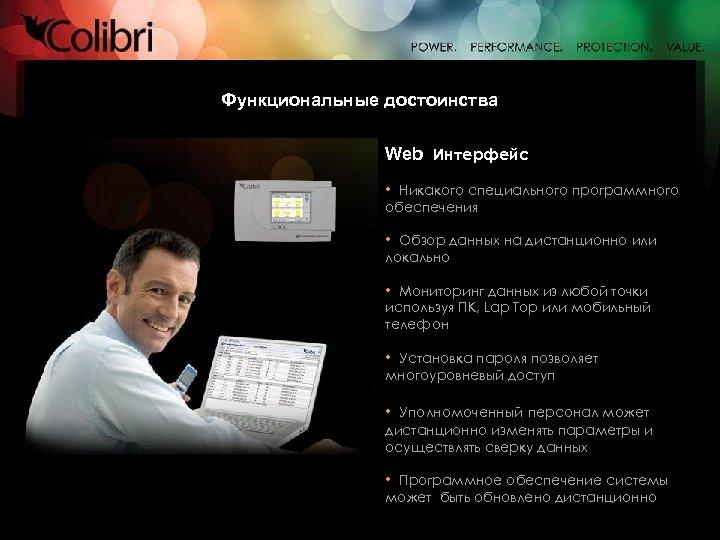 Функциональные достоинства Web Интерфейс • Никакого специального программного обеспечения • Обзор данных на дистанционно