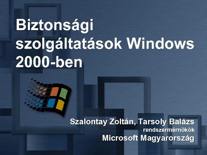 Biztonsági szolgáltatások Windows 2000 -ben Szalontay Zoltán, Tarsoly Balázs rendszermérnökök Microsoft Magyarország