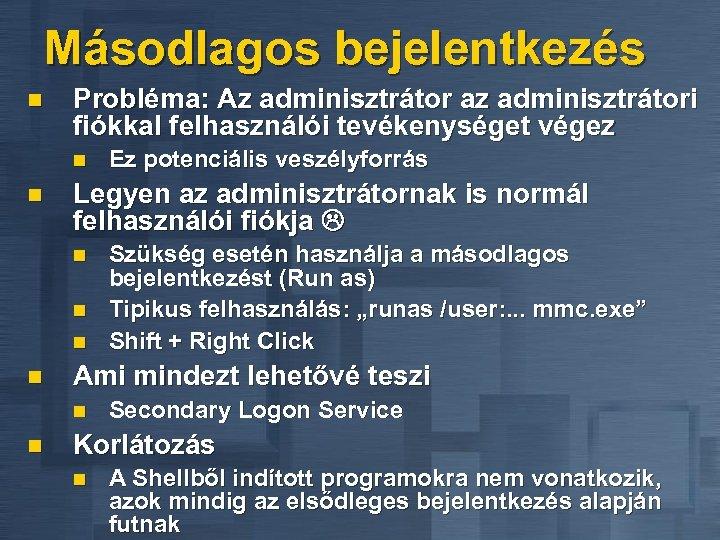 Másodlagos bejelentkezés n Probléma: Az adminisztrátor az adminisztrátori fiókkal felhasználói tevékenységet végez n n