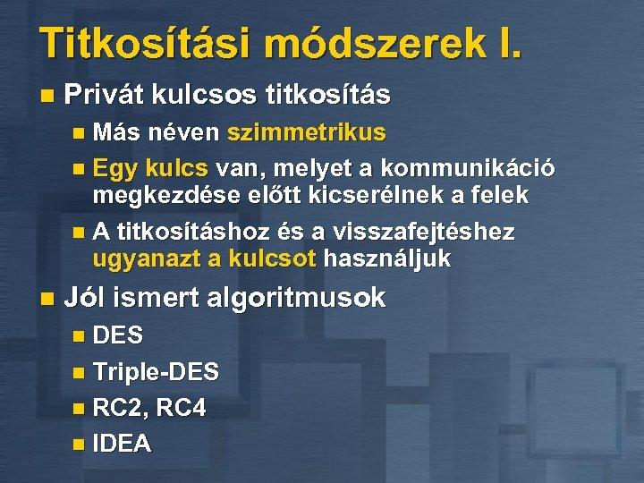 Titkosítási módszerek I. n Privát kulcsos titkosítás n Más néven szimmetrikus n Egy kulcs