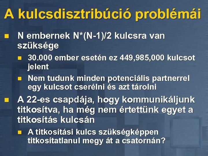 A kulcsdisztribúció problémái n N embernek N*(N-1)/2 kulcsra van szüksége n n n 30.