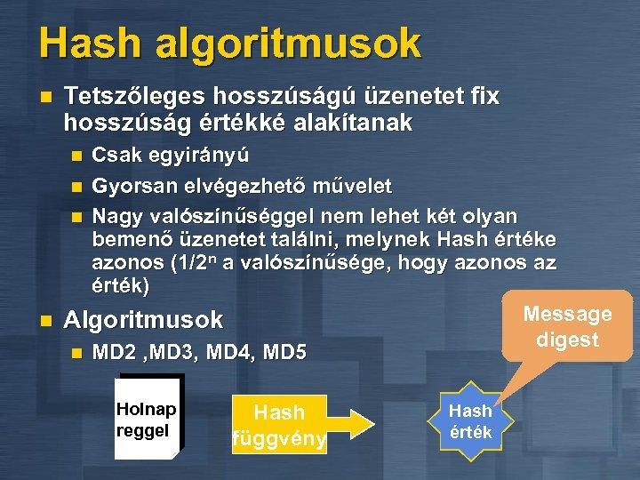 Hash algoritmusok n Tetszőleges hosszúságú üzenetet fix hosszúság értékké alakítanak Csak egyirányú n Gyorsan