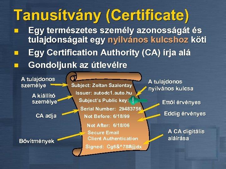 Tanusítvány (Certificate) n n Egy természetes személy azonosságát és tulajdonságait egy nyilvános kulcshoz köti