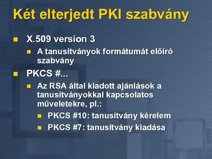 Két elterjedt PKI szabvány n X. 509 version 3 n n A tanusítványok formátumát