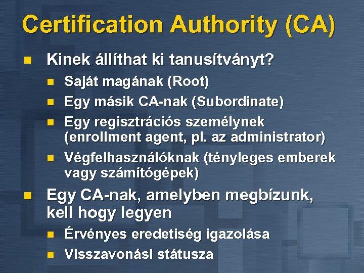 Certification Authority (CA) n Kinek állíthat ki tanusítványt? n n n Saját magának (Root)