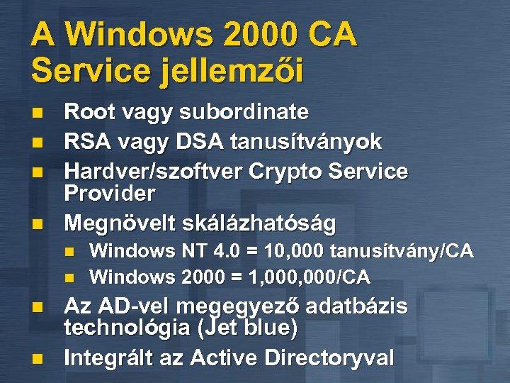 A Windows 2000 CA Service jellemzői n n Root vagy subordinate RSA vagy DSA