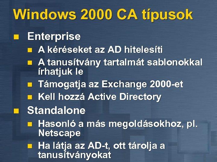 Windows 2000 CA típusok n Enterprise n n n A kéréseket az AD hitelesíti