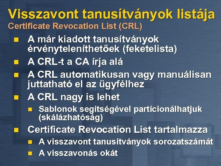 Visszavont tanusítványok listája Certificate Revocation List (CRL) n n A már kiadott tanusítványok érvényteleníthetőek