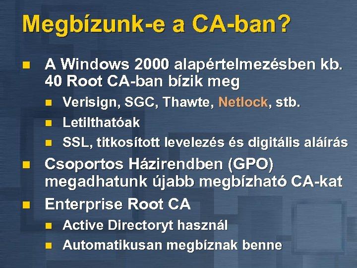 Megbízunk-e a CA-ban? n A Windows 2000 alapértelmezésben kb. 40 Root CA-ban bízik meg