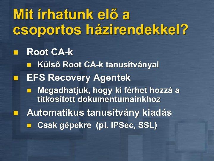 Mit írhatunk elő a csoportos házirendekkel? n Root CA-k n n EFS Recovery Agentek