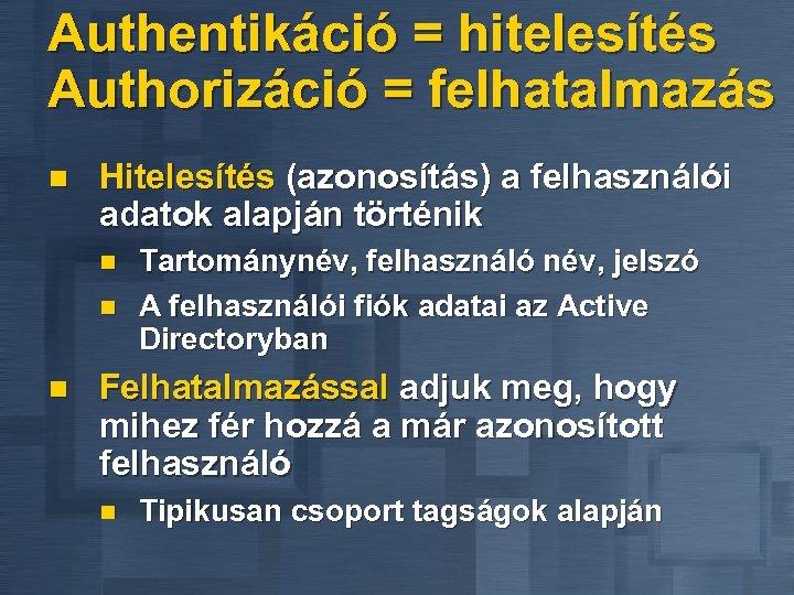Authentikáció = hitelesítés Authorizáció = felhatalmazás n Hitelesítés (azonosítás) a felhasználói adatok alapján történik