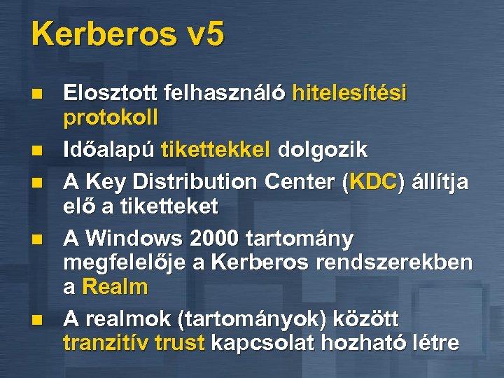 Kerberos v 5 n n n Elosztott felhasználó hitelesítési protokoll Időalapú tikettekkel dolgozik A
