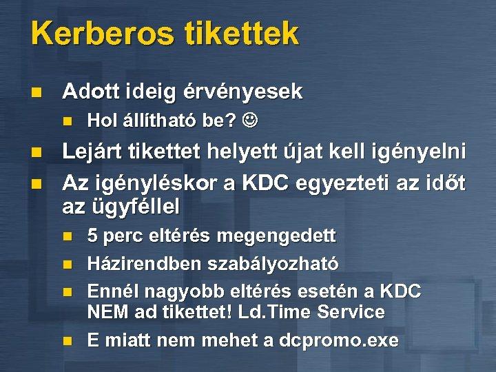 Kerberos tikettek n Adott ideig érvényesek n n n Hol állítható be? Lejárt tikettet