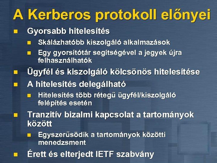 A Kerberos protokoll előnyei n Gyorsabb hitelesítés n n Ügyfél és kiszolgáló kölcsönös hitelesítése