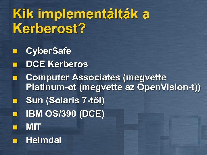 Kik implementálták a Kerberost? n n n n Cyber. Safe DCE Kerberos Computer Associates