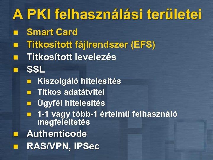 A PKI felhasználási területei n n Smart Card Titkosított fájlrendszer (EFS) Titkosított levelezés SSL