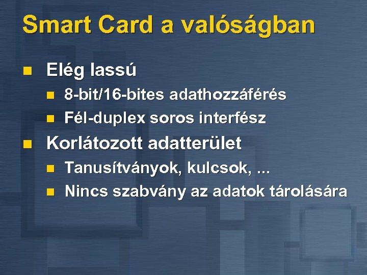 Smart Card a valóságban n Elég lassú n n n 8 -bit/16 -bites adathozzáférés