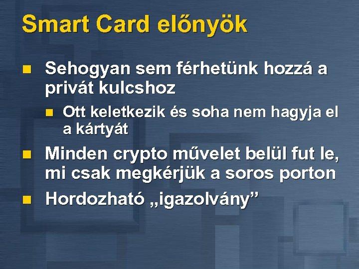 Smart Card előnyök n Sehogyan sem férhetünk hozzá a privát kulcshoz n n n