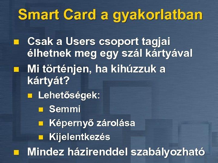 Smart Card a gyakorlatban n n Csak a Users csoport tagjai élhetnek meg egy