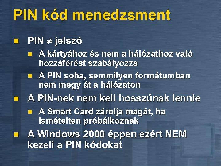 PIN kód menedzsment n PIN jelszó n n n A PIN-nek nem kell hosszúnak