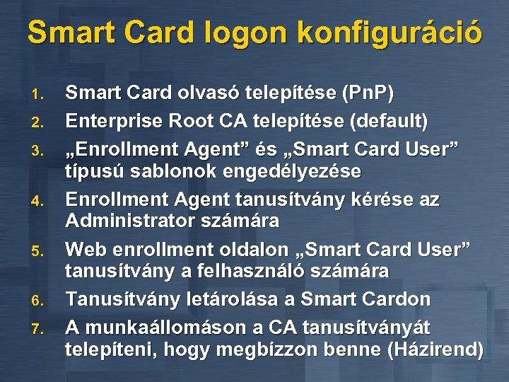Smart Card logon konfiguráció 1. 2. 3. 4. 5. 6. 7. Smart Card olvasó