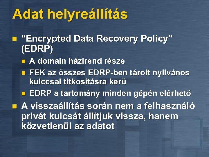 """Adat helyreállítás n """"Encrypted Data Recovery Policy"""" (EDRP) n n A domain házirend része"""