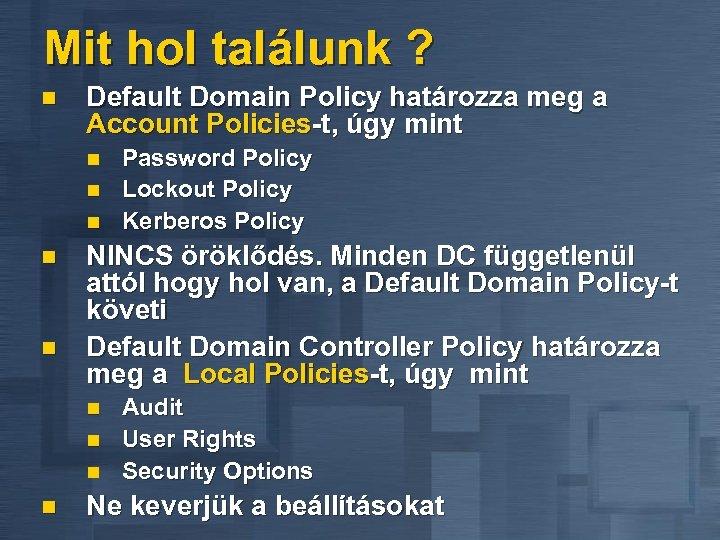 Mit hol találunk ? n Default Domain Policy határozza meg a Account Policies-t, úgy