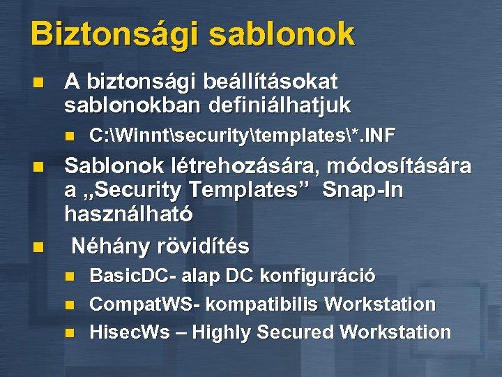 Biztonsági sablonok n A biztonsági beállításokat sablonokban definiálhatjuk n n n C: Winntsecuritytemplates*. INF