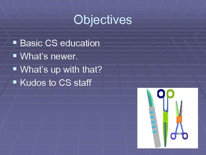 Objectives § Basic CS education § What's newer. § What's up with that? §