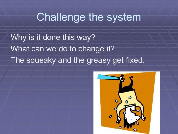 Challenge the system Why is it done this way? What can we do to