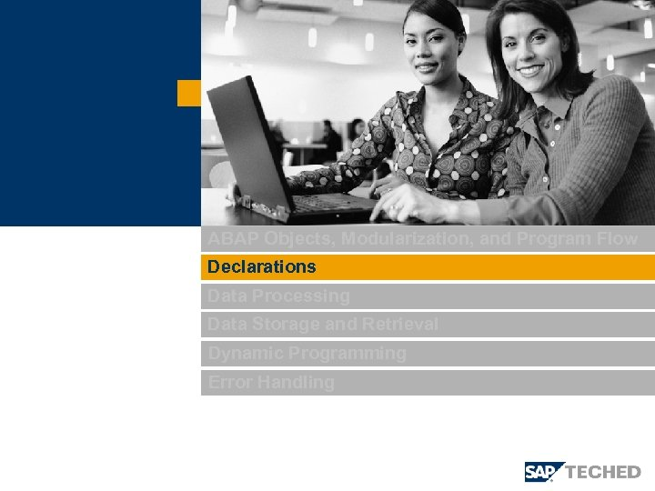 ABAP Objects, Modularization, and Program Flow Declarations Data Processing Data Storage and Retrieval Dynamic