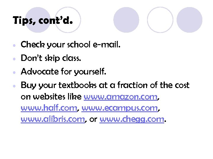 Tips, cont'd. • • Check your school e-mail. Don't skip class. Advocate for yourself.