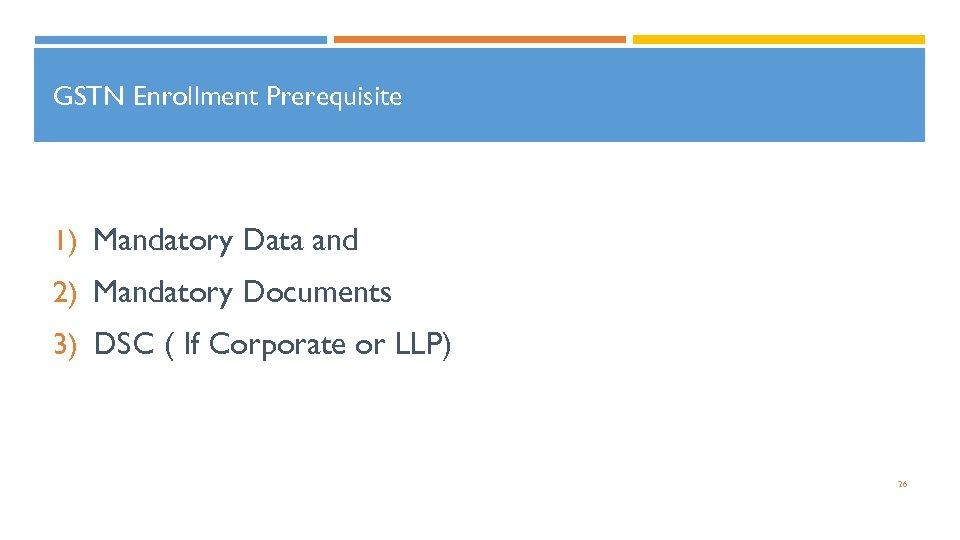 GSTN Enrollment Prerequisite 1) Mandatory Data and 2) Mandatory Documents 3) DSC ( If