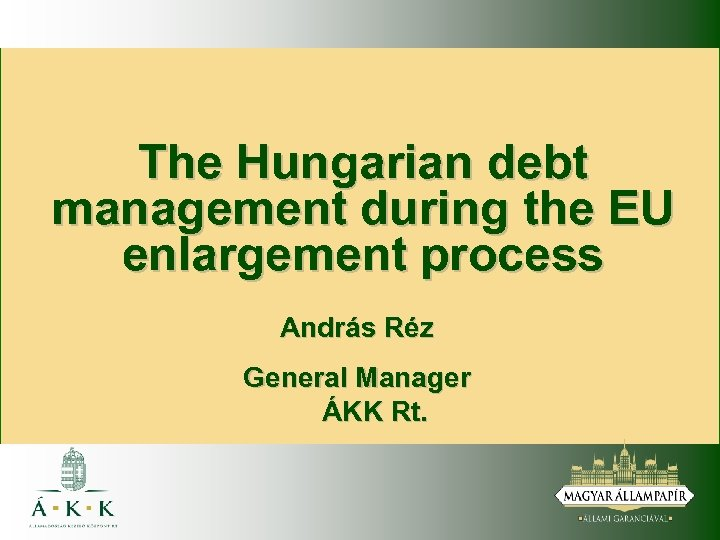 The Hungarian debt management during the EU enlargement process András Réz General Manager ÁKK