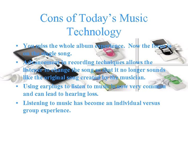 Cons of Today's Music Technology • You miss the whole album experience. Now the
