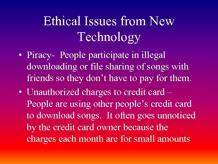 Ethical Issues from New Technology • Piracy- People participate in illegal downloading or file