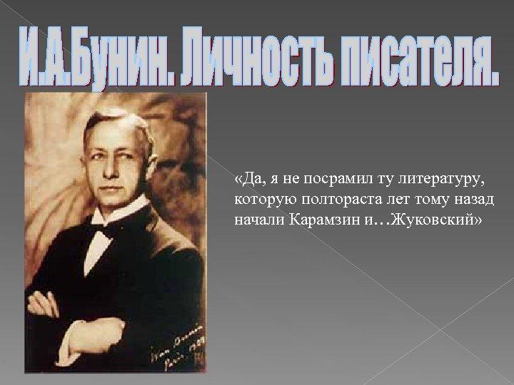 «Да, я не посрамил ту литературу, которую полтораста лет тому назад начали Карамзин