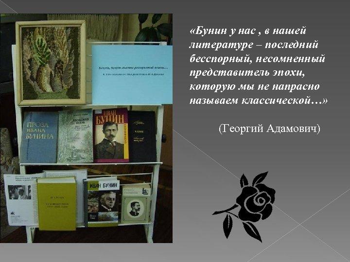 «Бунин у нас , в нашей литературе – последний бесспорный, несомненный представитель эпохи,