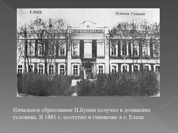 Начальное образование И. Бунин получил в домашних условиях. В 1881 г. поступил в гимназию