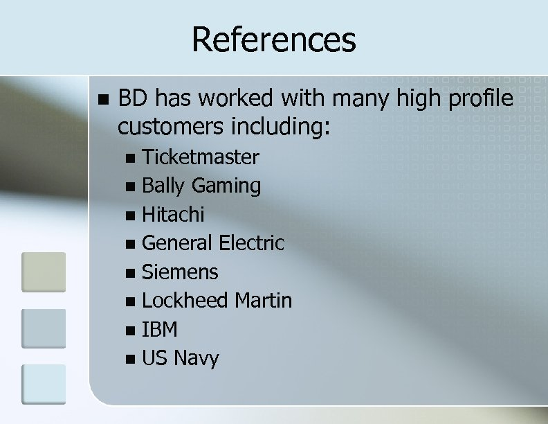 References BD has worked with many high profile customers including: Ticketmaster Bally Gaming Hitachi