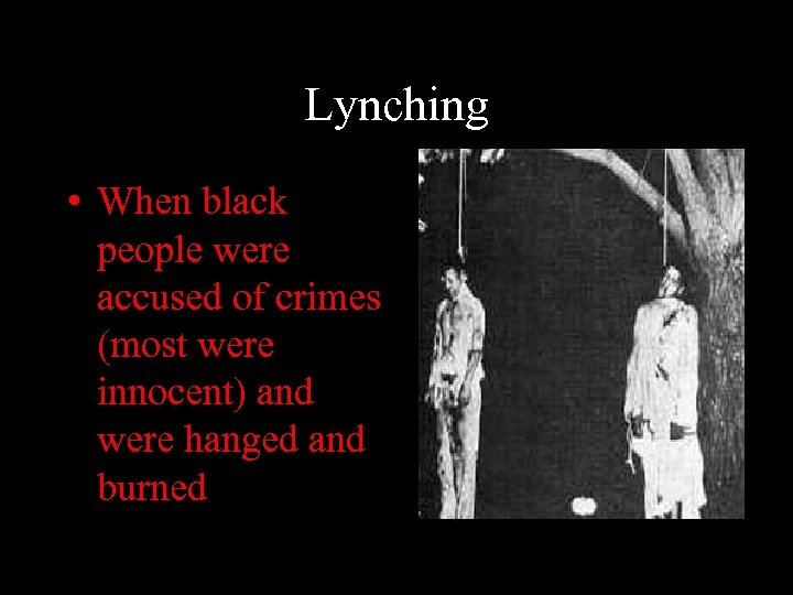 Lynching • When black people were accused of crimes (most were innocent) and were