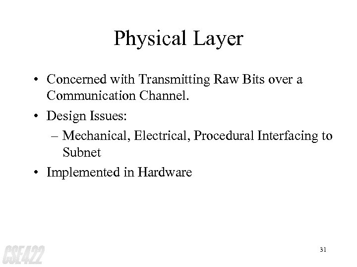 Physical Layer • Concerned with Transmitting Raw Bits over a Communication Channel. • Design