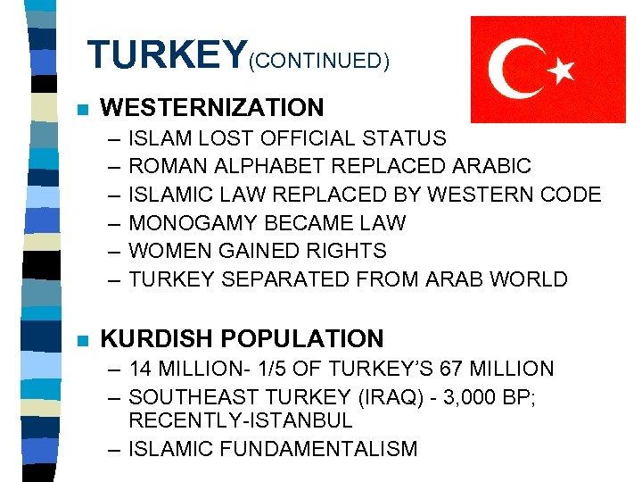 TURKEY(CONTINUED) n WESTERNIZATION – – – n ISLAM LOST OFFICIAL STATUS ROMAN ALPHABET REPLACED
