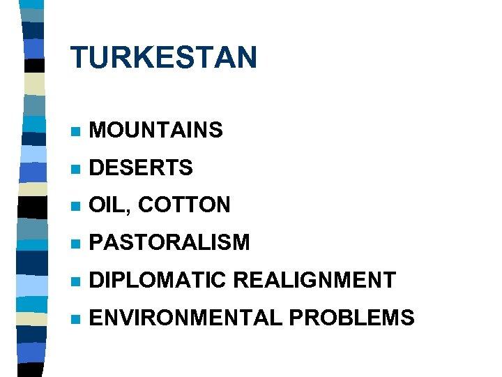 TURKESTAN n MOUNTAINS n DESERTS n OIL, COTTON n PASTORALISM n DIPLOMATIC REALIGNMENT n
