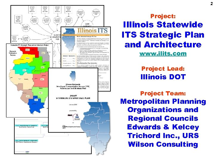 2 Project: Illinois Statewide ITS Strategic Plan and Architecture www. ilits. com Project Lead: