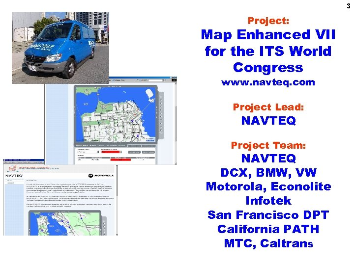 3 Project: Map Enhanced VII for the ITS World Congress www. navteq. com Project