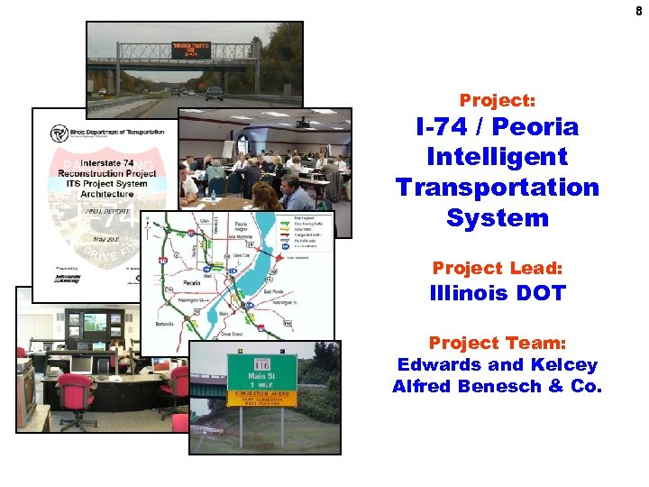 8 Project: I-74 / Peoria Intelligent Transportation System Project Lead: Illinois DOT Project Team:
